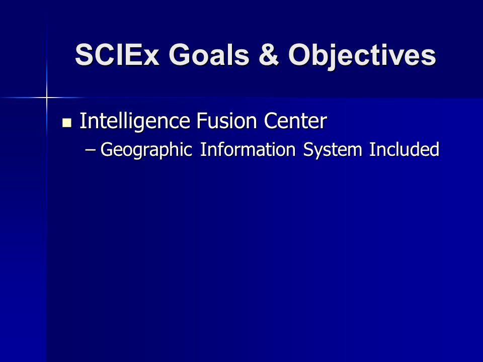 SCIEx Goals & Objectives Intelligence Fusion Center Intelligence Fusion Center –Geographic Information System Included