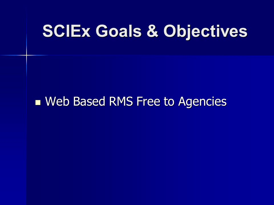 SCIEx Goals & Objectives Web Based RMS Free to Agencies Web Based RMS Free to Agencies