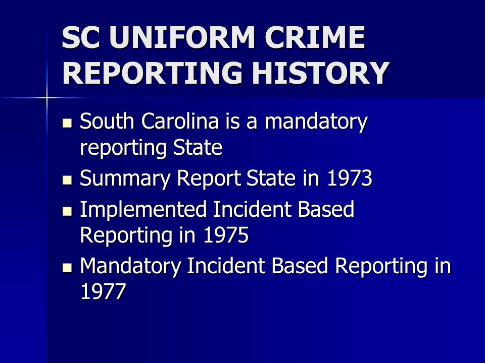 SC UNIFORM CRIME REPORTING HISTORY South Carolina is a mandatory reporting State South Carolina is a mandatory reporting State Summary Report State in 1973 Summary Report State in 1973 Implemented Incident Based Reporting in 1975 Implemented Incident Based Reporting in 1975 Mandatory Incident Based Reporting in 1977 Mandatory Incident Based Reporting in 1977