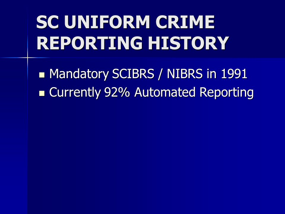 SC UNIFORM CRIME REPORTING HISTORY Mandatory SCIBRS / NIBRS in 1991 Mandatory SCIBRS / NIBRS in 1991 Currently 92% Automated Reporting Currently 92% Automated Reporting