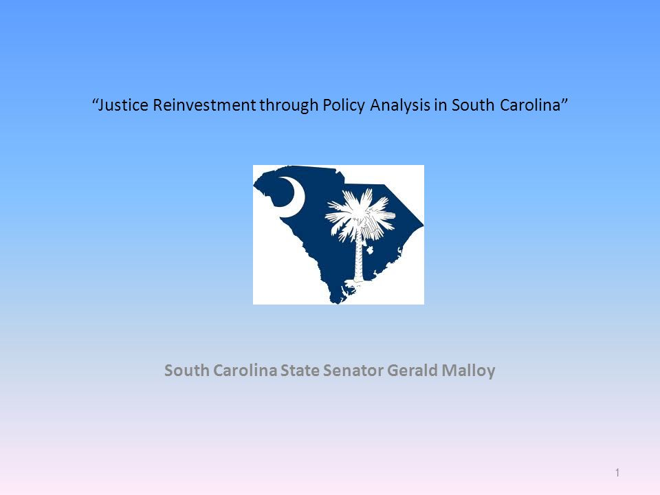 Justice Reinvestment through Policy Analysis in South Carolina South Carolina State Senator Gerald Malloy 1