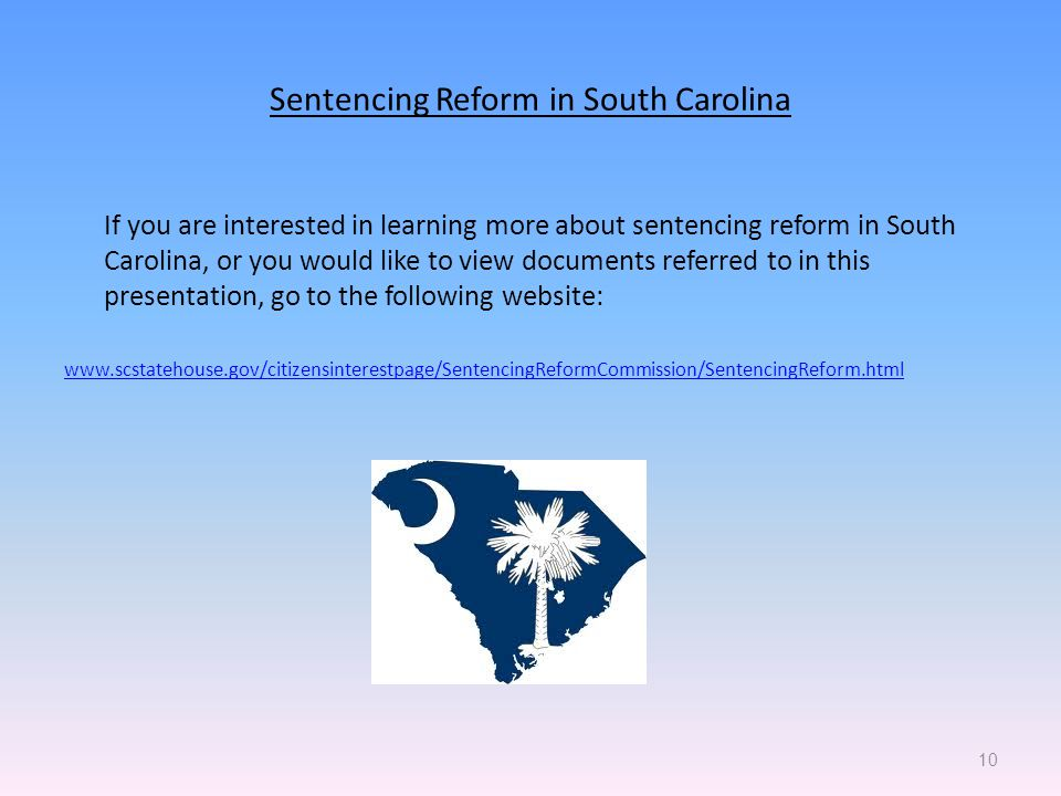 Sentencing Reform in South Carolina If you are interested in learning more about sentencing reform in South Carolina, or you would like to view documents referred to in this presentation, go to the following website:   10