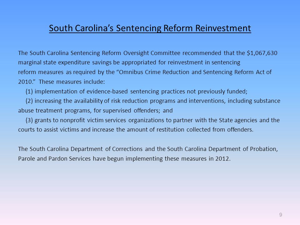 South Carolina's Sentencing Reform Reinvestment The South Carolina Sentencing Reform Oversight Committee recommended that the $1,067,630 marginal state expenditure savings be appropriated for reinvestment in sentencing reform measures as required by the Omnibus Crime Reduction and Sentencing Reform Act of These measures include: (1) implementation of evidence ‑ based sentencing practices not previously funded; (2) increasing the availability of risk reduction programs and interventions, including substance abuse treatment programs, for supervised offenders; and (3) grants to nonprofit victim services organizations to partner with the State agencies and the courts to assist victims and increase the amount of restitution collected from offenders.