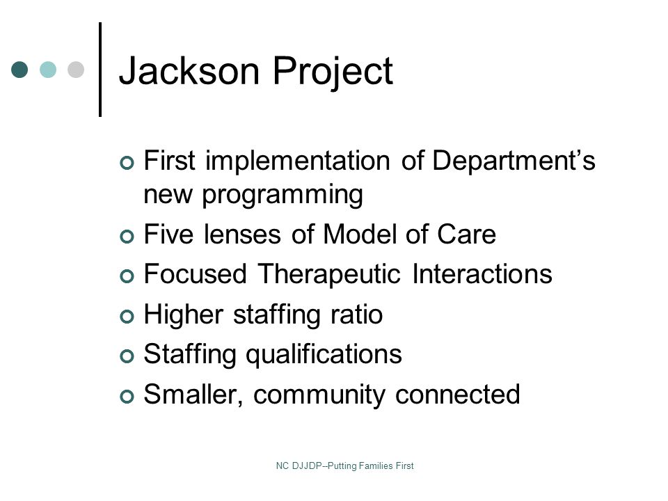 NC DJJDP--Putting Families First Jackson Project First implementation of Department's new programming Five lenses of Model of Care Focused Therapeutic Interactions Higher staffing ratio Staffing qualifications Smaller, community connected