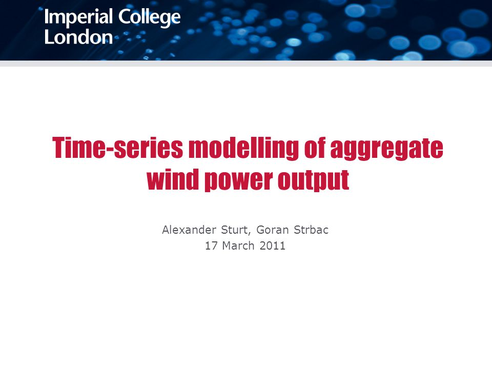Time-series modelling of aggregate wind power output Alexander Sturt, Goran Strbac 17 March 2011