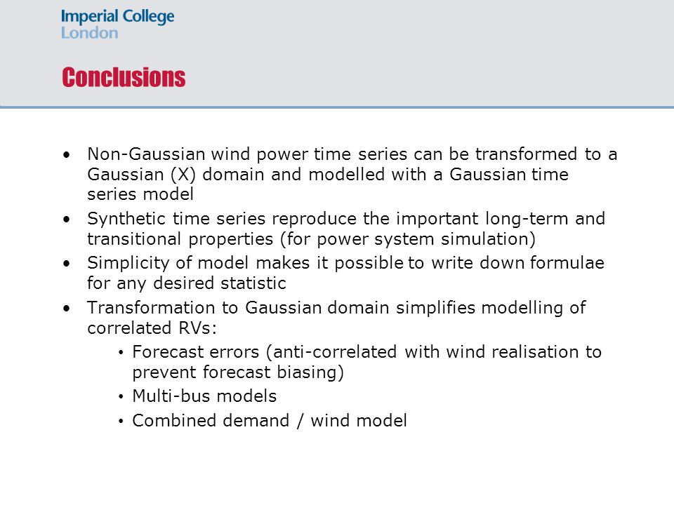 Non-Gaussian wind power time series can be transformed to a Gaussian (X) domain and modelled with a Gaussian time series model Synthetic time series reproduce the important long-term and transitional properties (for power system simulation) Simplicity of model makes it possible to write down formulae for any desired statistic Transformation to Gaussian domain simplifies modelling of correlated RVs: Forecast errors (anti-correlated with wind realisation to prevent forecast biasing) Multi-bus models Combined demand / wind model Conclusions