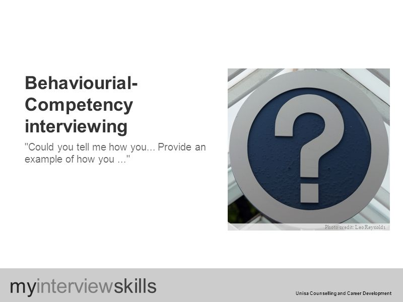Behaviourial- Competency interviewing Could you tell me how you...