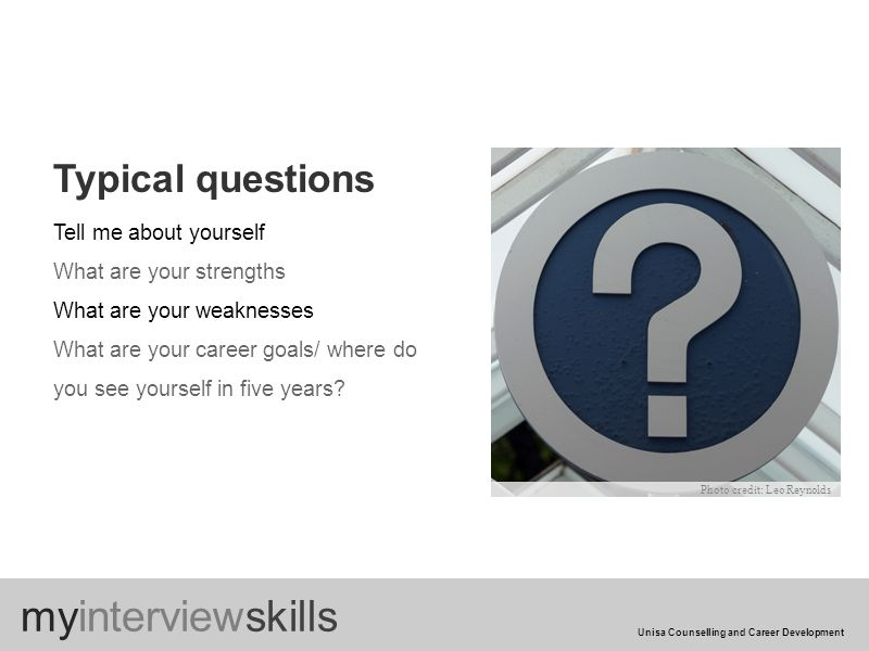 Typical questions Tell me about yourself What are your strengths What are your weaknesses What are your career goals/ where do you see yourself in five years.
