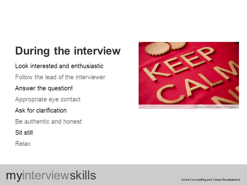 During the interview Look interested and enthusiastic Follow the lead of the interviewer Answer the question.