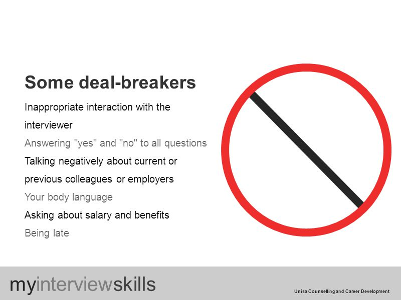 Some deal-breakers my Inappropriate interaction with the interviewer Answering yes and no to all questions Talking negatively about current or previous colleagues or employers Your body language Asking about salary and benefits Being late myinterviewskills Unisa Counselling and Career Development