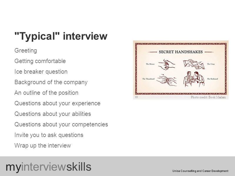 Greeting Getting comfortable Ice breaker question Background of the company An outline of the position Questions about your experience Questions about your abilities Questions about your competencies Invite you to ask questions Wrap up the interview Typical interview myinterviewskills Unisa Counselling and Career Development Photo credit: Book Madam