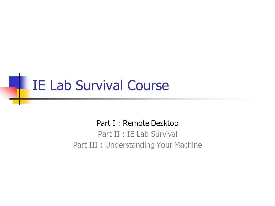 IE Lab Survival Course Part I : Remote Desktop Part II : IE