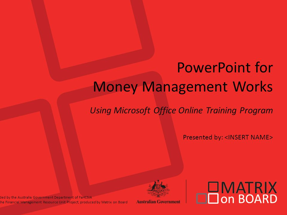 PowerPoint for Money Management Works Using Microsoft Office Online Training Program Presented by: Funded by the Australia Government Department of FaHCSIA for the Financial Management Resource Unit Project, produced by Matrix on Board