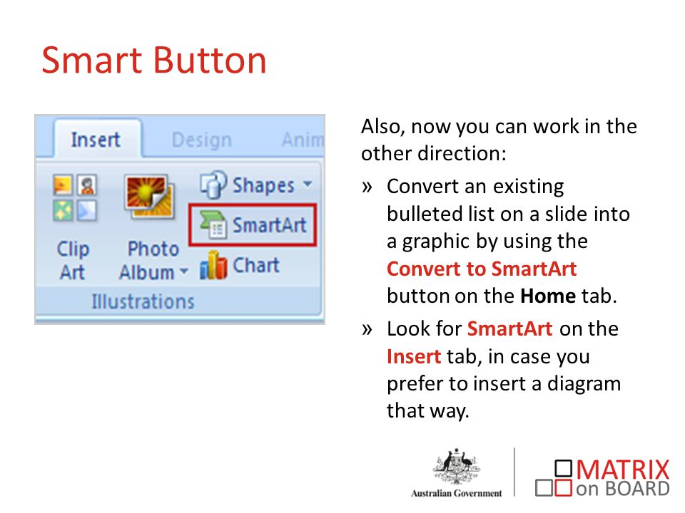 Smart Button Also, now you can work in the other direction: »Convert an existing bulleted list on a slide into a graphic by using the Convert to SmartArt button on the Home tab.