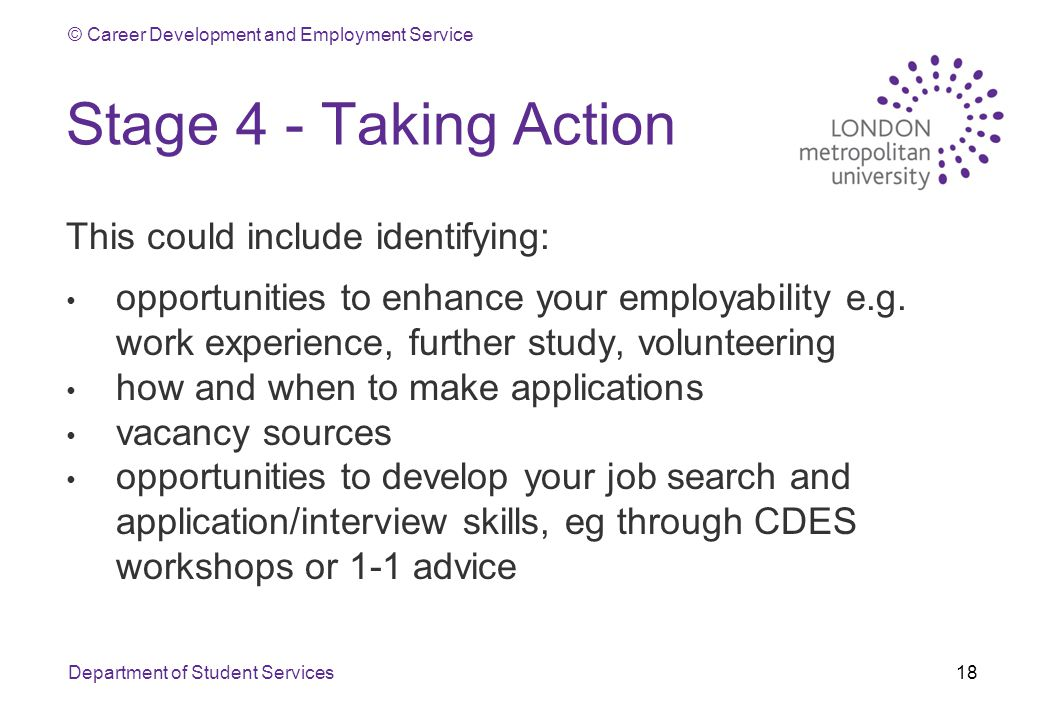 © Career Development and Employment Service Stage 4 - Taking Action This could include identifying: opportunities to enhance your employability e.g.