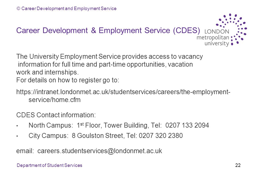 © Career Development and Employment Service Career Development & Employment Service (CDES) The University Employment Service provides access to vacancy information for full time and part-time opportunities, vacation work and internships.