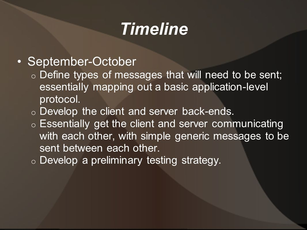Timeline September-October o Define types of messages that will need to be sent; essentially mapping out a basic application-level protocol.