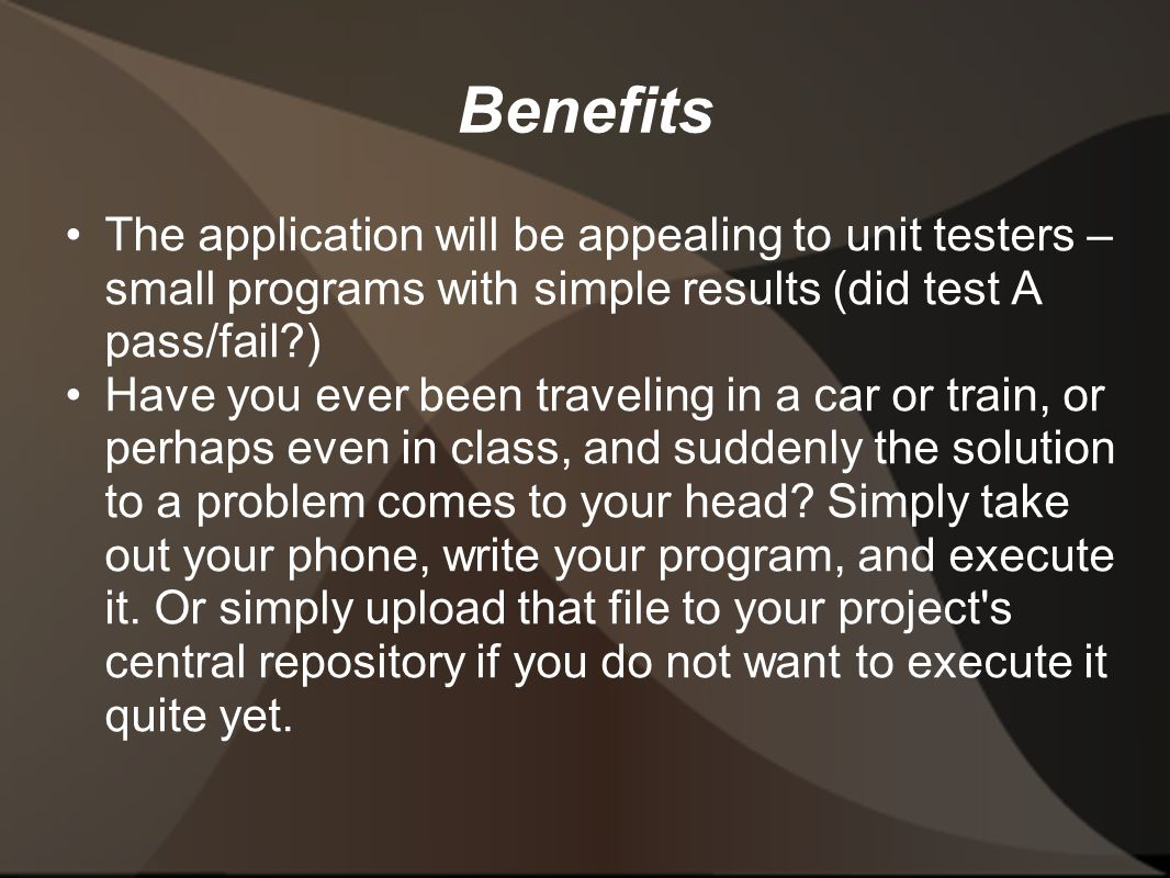 Benefits The application will be appealing to unit testers – small programs with simple results (did test A pass/fail ) Have you ever been traveling in a car or train, or perhaps even in class, and suddenly the solution to a problem comes to your head.