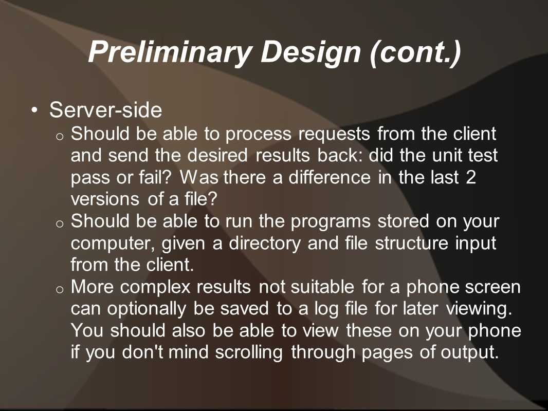 Preliminary Design (cont.) Server-side o Should be able to process requests from the client and send the desired results back: did the unit test pass or fail.