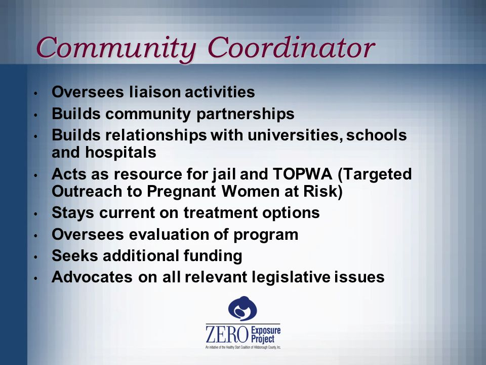 Community Coordinator Oversees liaison activities Builds community partnerships Builds relationships with universities, schools and hospitals Acts as resource for jail and TOPWA (Targeted Outreach to Pregnant Women at Risk) Stays current on treatment options Oversees evaluation of program Seeks additional funding Advocates on all relevant legislative issues