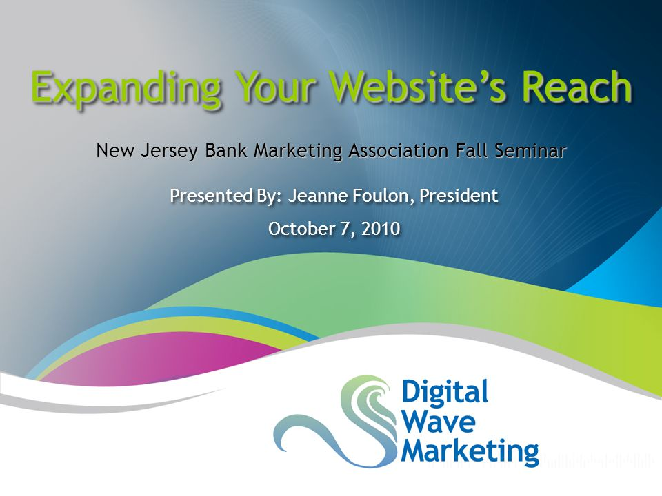 Presented By: Jeanne Foulon, President October 7, 2010 Presented By: Jeanne Foulon, President October 7, 2010 Expanding Your Website's Reach New Jersey Bank Marketing Association Fall Seminar