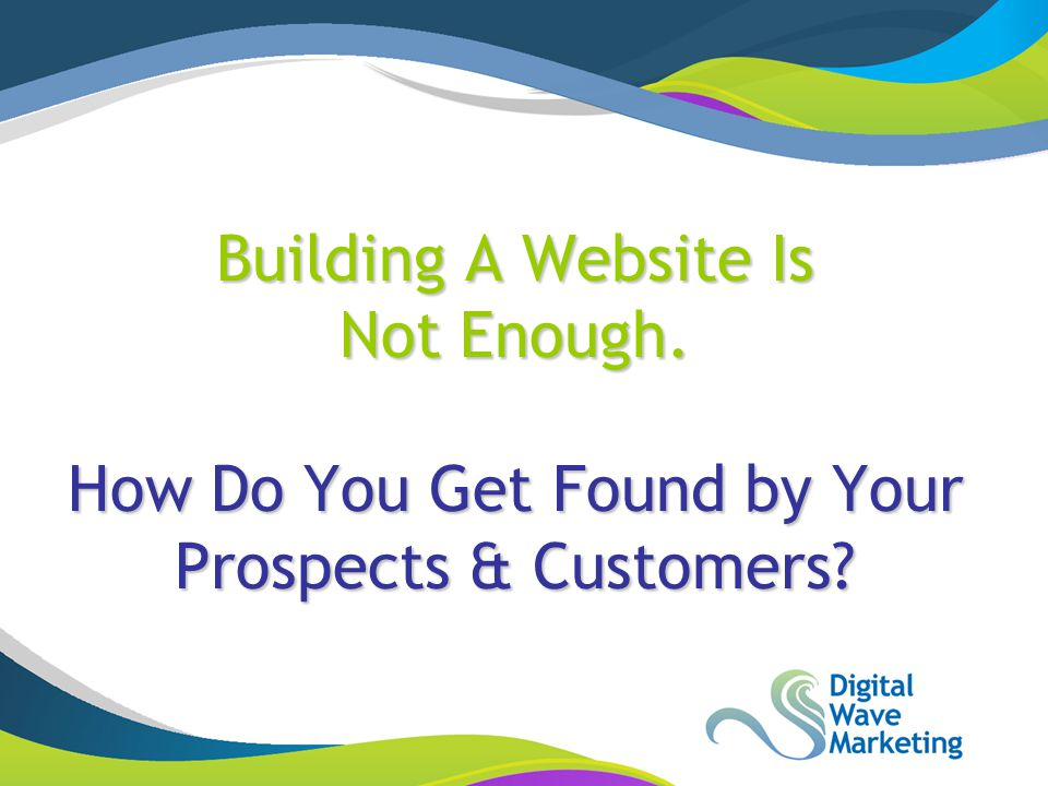 Building A Website Is Not Enough. How Do You Get Found by Your Prospects & Customers