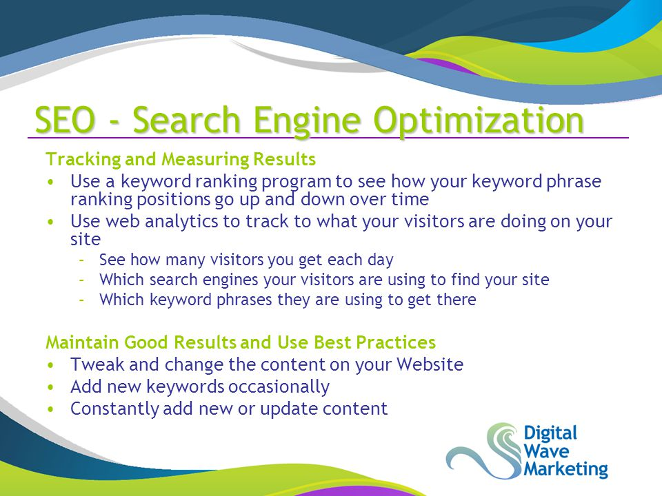 SEO - Search Engine Optimization Tracking and Measuring Results Use a keyword ranking program to see how your keyword phrase ranking positions go up and down over time Use web analytics to track to what your visitors are doing on your site –See how many visitors you get each day –Which search engines your visitors are using to find your site –Which keyword phrases they are using to get there Maintain Good Results and Use Best Practices Tweak and change the content on your Website Add new keywords occasionally Constantly add new or update content