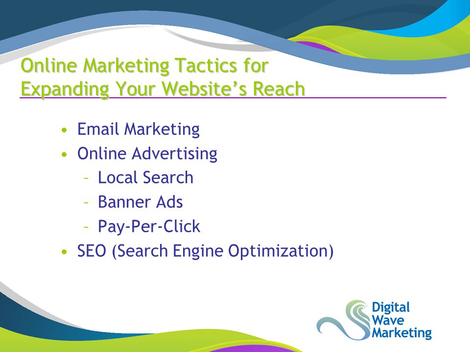 Marketing Online Advertising –Local Search –Banner Ads –Pay-Per-Click SEO (Search Engine Optimization) Online Marketing Tactics for Expanding Your Website's Reach