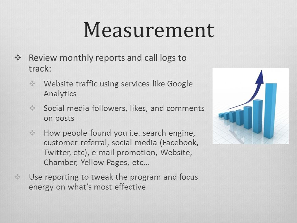 Measurement  Review monthly reports and call logs to track:  Website traffic using services like Google Analytics  Social media followers, likes, and comments on posts  How people found you i.e.