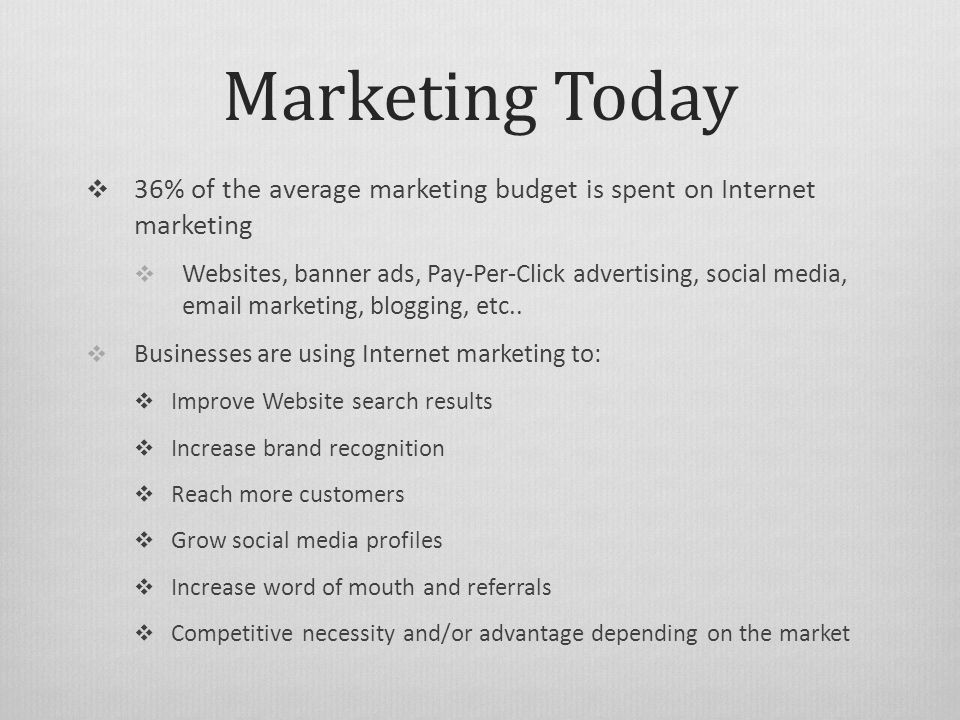 Marketing Today  36% of the average marketing budget is spent on Internet marketing  Websites, banner ads, Pay-Per-Click advertising, social media,  marketing, blogging, etc..