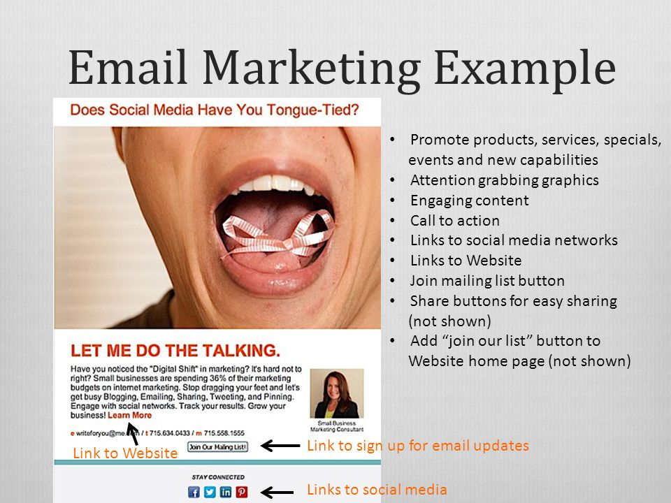 Marketing Example Promote products, services, specials, events and new capabilities Attention grabbing graphics Engaging content Call to action Links to social media networks Links to Website Join mailing list button Share buttons for easy sharing (not shown) Add join our list button to Website home page (not shown) Link to Website Links to social media Link to sign up for  updates
