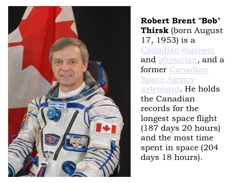 Robert Brent Bob Thirsk (born August 17, 1953) is a Canadian engineer and physician, and a former Canadian Space Agency astronaut.