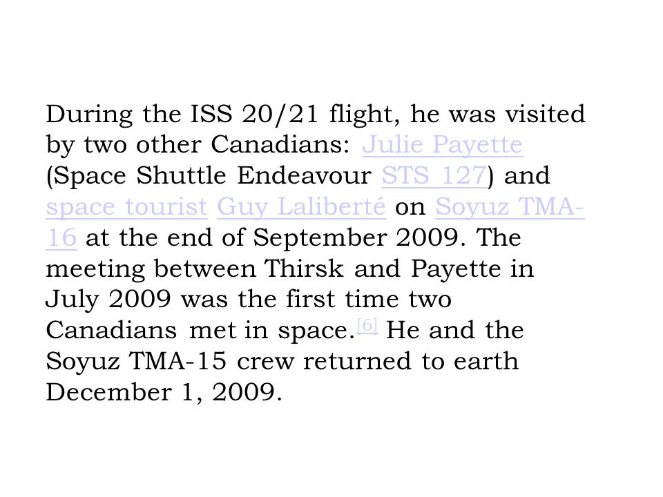 During the ISS 20/21 flight, he was visited by two other Canadians: Julie Payette (Space Shuttle Endeavour STS 127) and space tourist Guy Laliberté on Soyuz TMA- 16 at the end of September 2009.