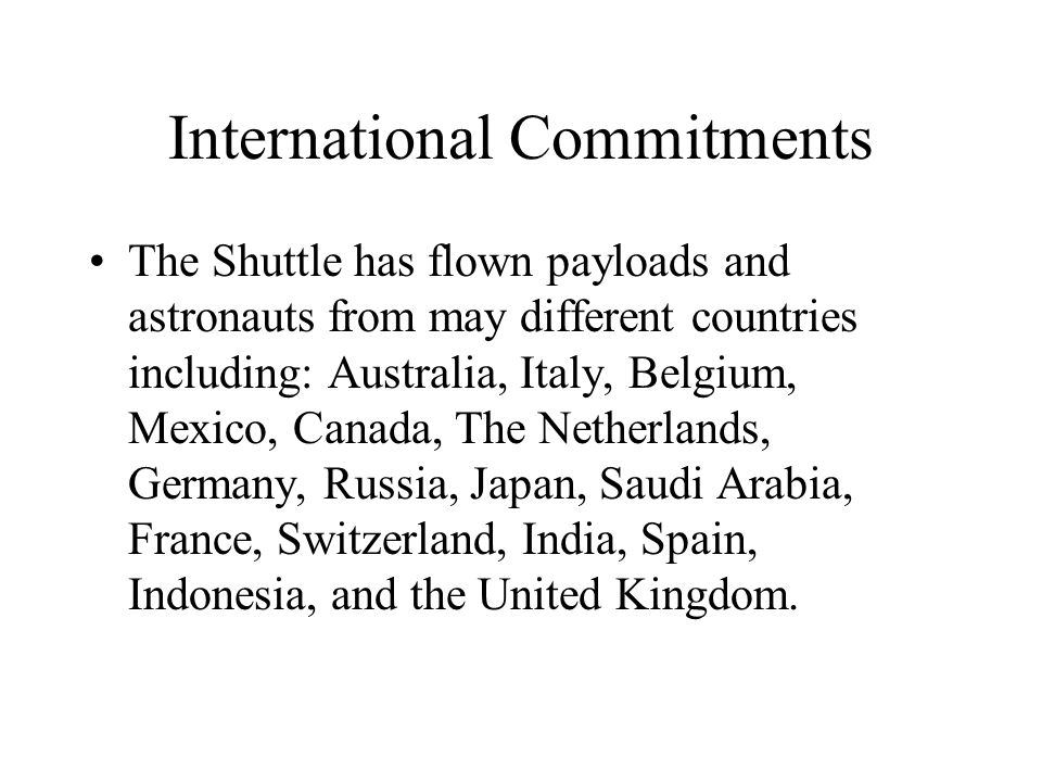 International Commitments The Shuttle has flown payloads and astronauts from may different countries including: Australia, Italy, Belgium, Mexico, Canada, The Netherlands, Germany, Russia, Japan, Saudi Arabia, France, Switzerland, India, Spain, Indonesia, and the United Kingdom.