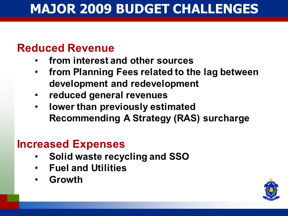 MAJOR 2009 BUDGET CHALLENGES Reduced Revenue from interest and other sources from Planning Fees related to the lag between development and redevelopment reduced general revenues lower than previously estimated Recommending A Strategy (RAS) surcharge Increased Expenses Solid waste recycling and SSO Fuel and Utilities Growth
