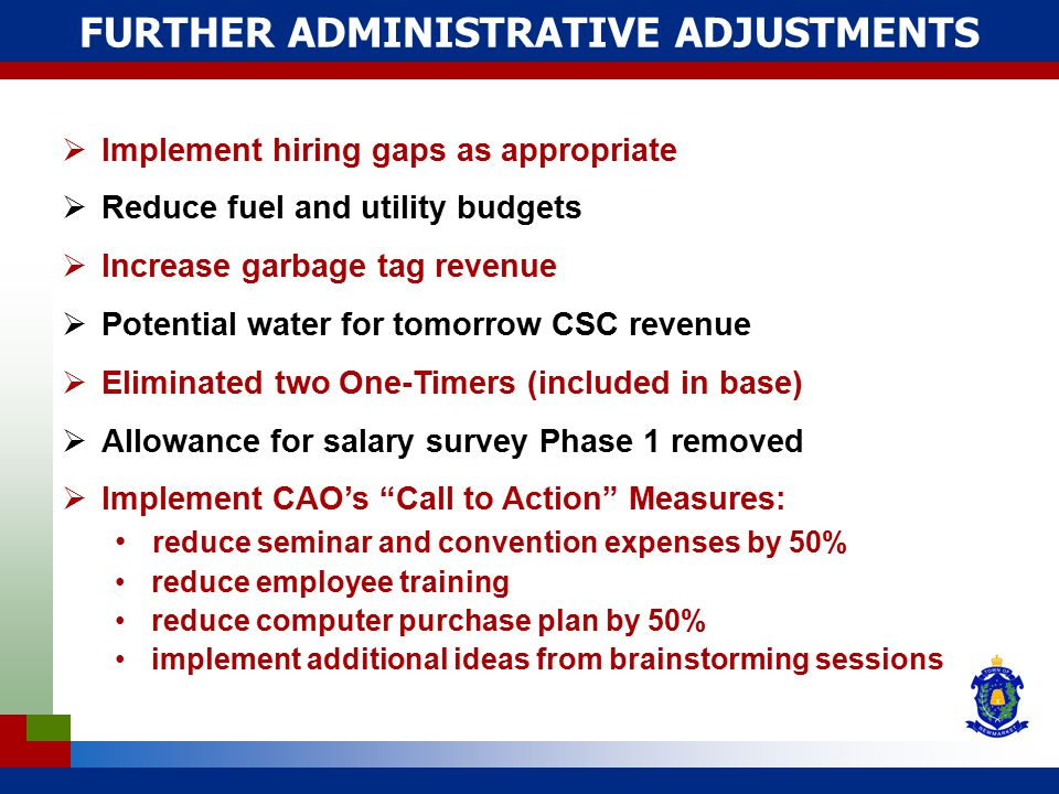FURTHER ADMINISTRATIVE ADJUSTMENTS  Implement hiring gaps as appropriate  Reduce fuel and utility budgets  Increase garbage tag revenue  Potential water for tomorrow CSC revenue  Eliminated two One-Timers (included in base)  Allowance for salary survey Phase 1 removed  Implement CAO's Call to Action Measures: reduce seminar and convention expenses by 50% reduce employee training reduce computer purchase plan by 50% implement additional ideas from brainstorming sessions
