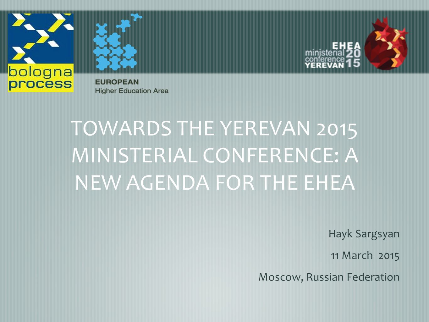 TOWARDS THE YEREVAN 2015 MINISTERIAL CONFERENCE: A NEW AGENDA FOR THE EHEA Hayk Sargsyan 11 March 2015 Moscow, Russian Federation