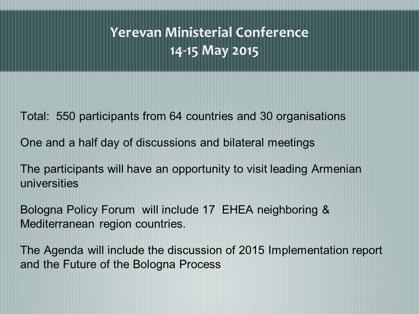 Yerevan Ministerial Conference May 2015 Total: 550 participants from 64 countries and 30 organisations One and a half day of discussions and bilateral meetings The participants will have an opportunity to visit leading Armenian universities Bologna Policy Forum will include 17 EHEA neighboring & Mediterranean region countries.