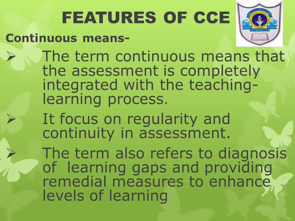 FEATURES OF CCE Continuous means-  The term continuous means that the assessment is completely integrated with the teaching- learning process.