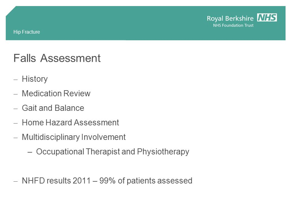 Falls Assessment  History  Medication Review  Gait and Balance  Home Hazard Assessment  Multidisciplinary Involvement –Occupational Therapist and Physiotherapy  NHFD results 2011 – 99% of patients assessed