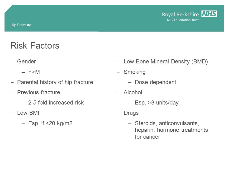 Risk Factors  Gender –F>M  Parental history of hip fracture  Previous fracture –2-5 fold increased risk  Low BMI –Esp.