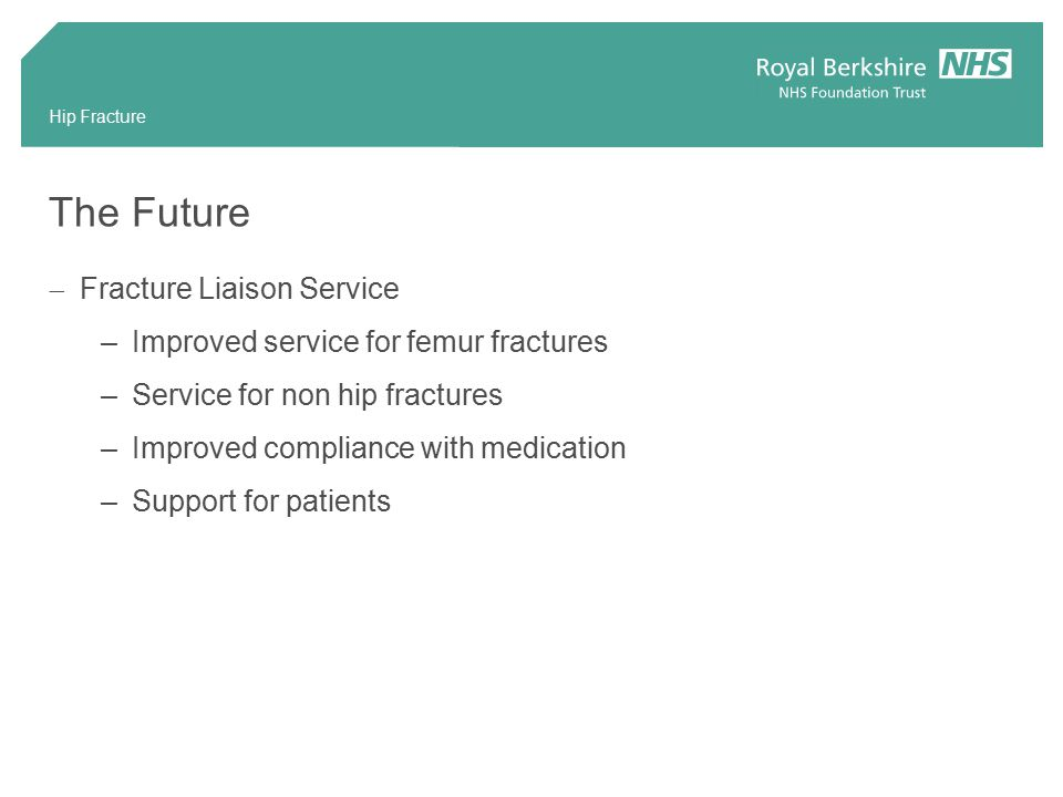Hip Fracture The Future  Fracture Liaison Service –Improved service for femur fractures –Service for non hip fractures –Improved compliance with medication –Support for patients