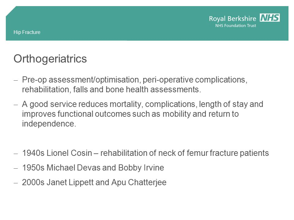 Hip Fracture Orthogeriatrics  Pre-op assessment/optimisation, peri-operative complications, rehabilitation, falls and bone health assessments.