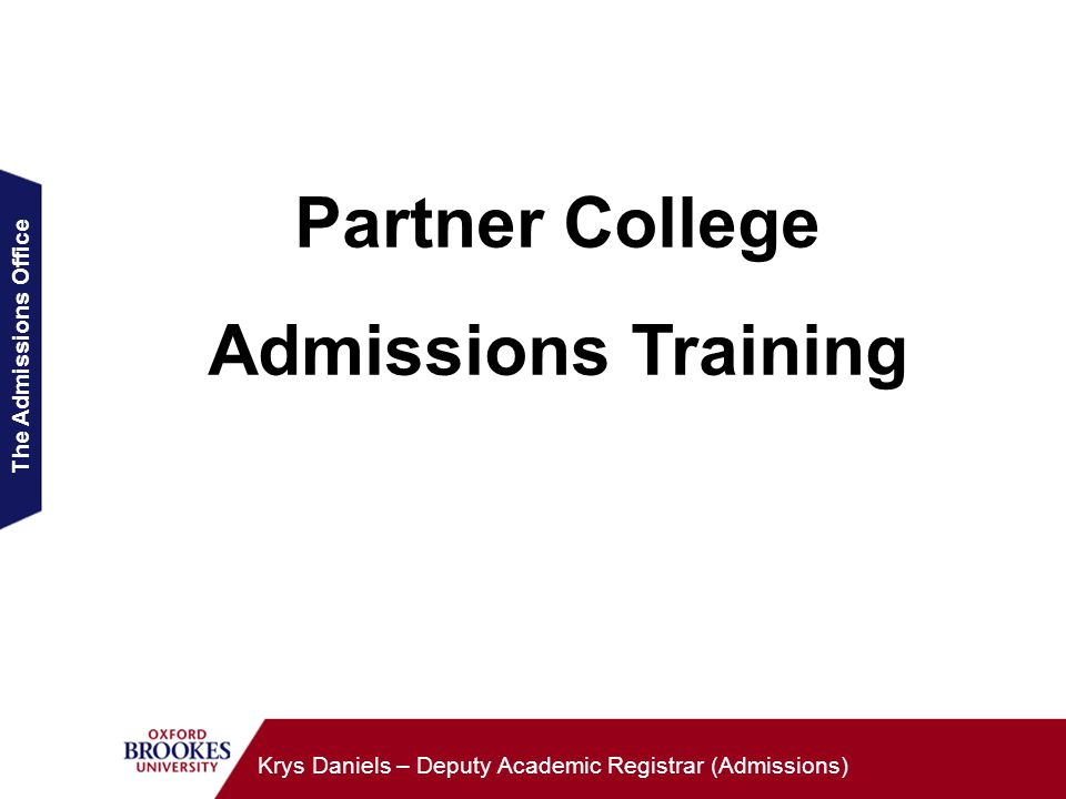 The Admissions Office Krys Daniels – Deputy Academic Registrar (Admissions) Partner College Admissions Training