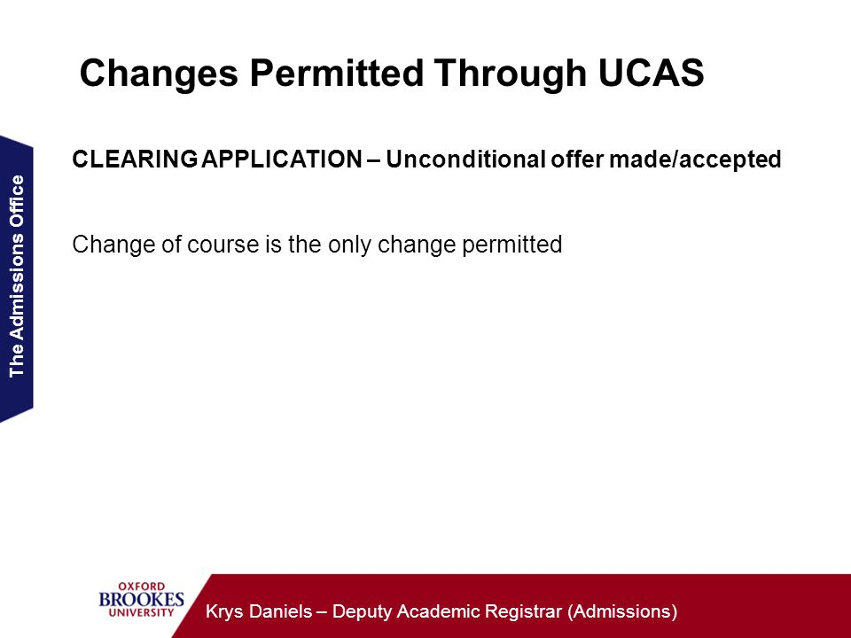The Admissions Office Krys Daniels – Deputy Academic Registrar (Admissions) Changes Permitted Through UCAS CLEARING APPLICATION – Unconditional offer made/accepted Change of course is the only change permitted