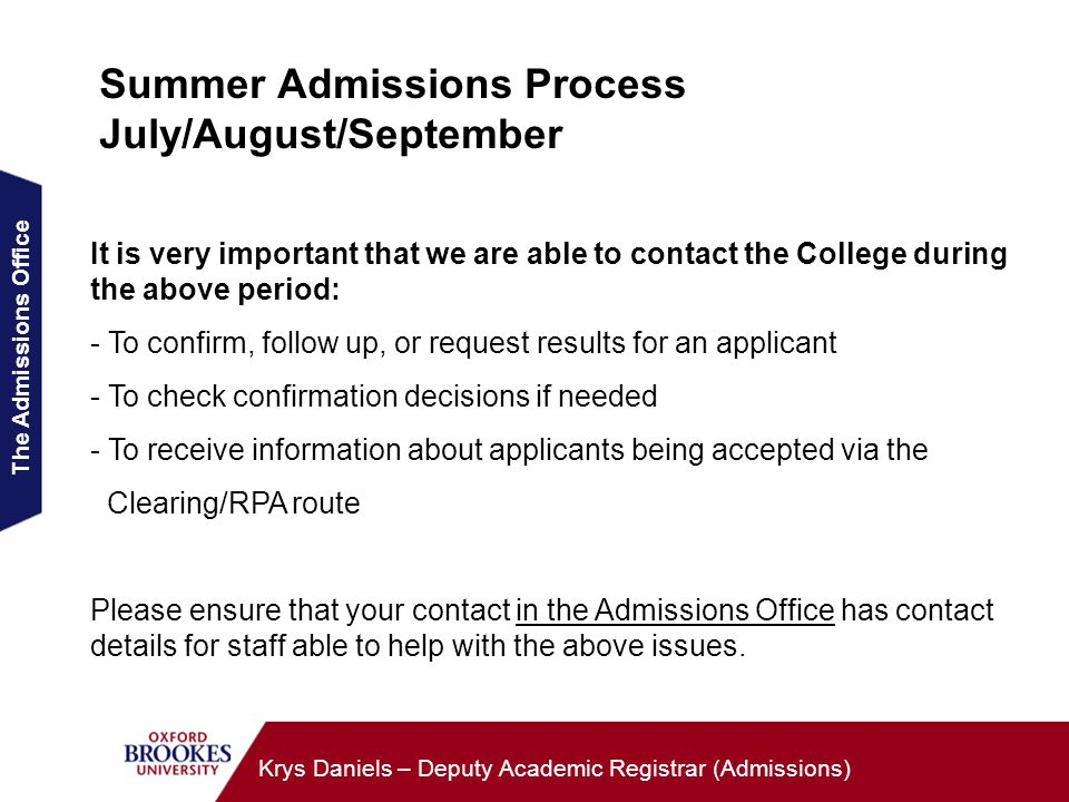 The Admissions Office Krys Daniels – Deputy Academic Registrar (Admissions) Summer Admissions Process July/August/September It is very important that we are able to contact the College during the above period: - To confirm, follow up, or request results for an applicant - To check confirmation decisions if needed - To receive information about applicants being accepted via the Clearing/RPA route Please ensure that your contact in the Admissions Office has contact details for staff able to help with the above issues.