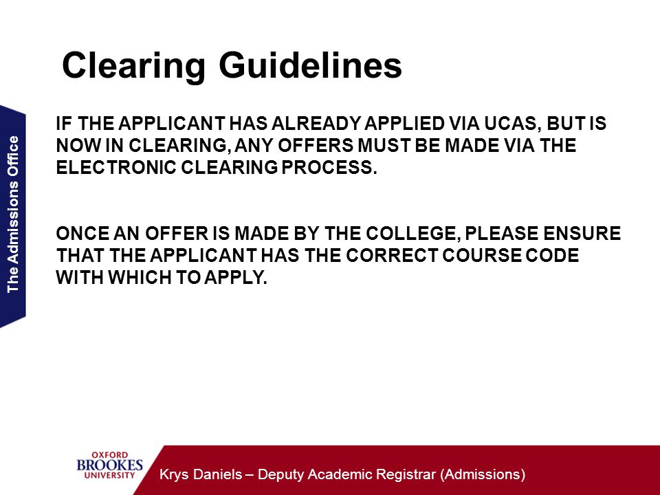 The Admissions Office Krys Daniels – Deputy Academic Registrar (Admissions) Clearing Guidelines IF THE APPLICANT HAS ALREADY APPLIED VIA UCAS, BUT IS NOW IN CLEARING, ANY OFFERS MUST BE MADE VIA THE ELECTRONIC CLEARING PROCESS.