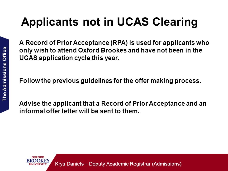 The Admissions Office Krys Daniels – Deputy Academic Registrar (Admissions) Applicants not in UCAS Clearing A Record of Prior Acceptance (RPA) is used for applicants who only wish to attend Oxford Brookes and have not been in the UCAS application cycle this year.