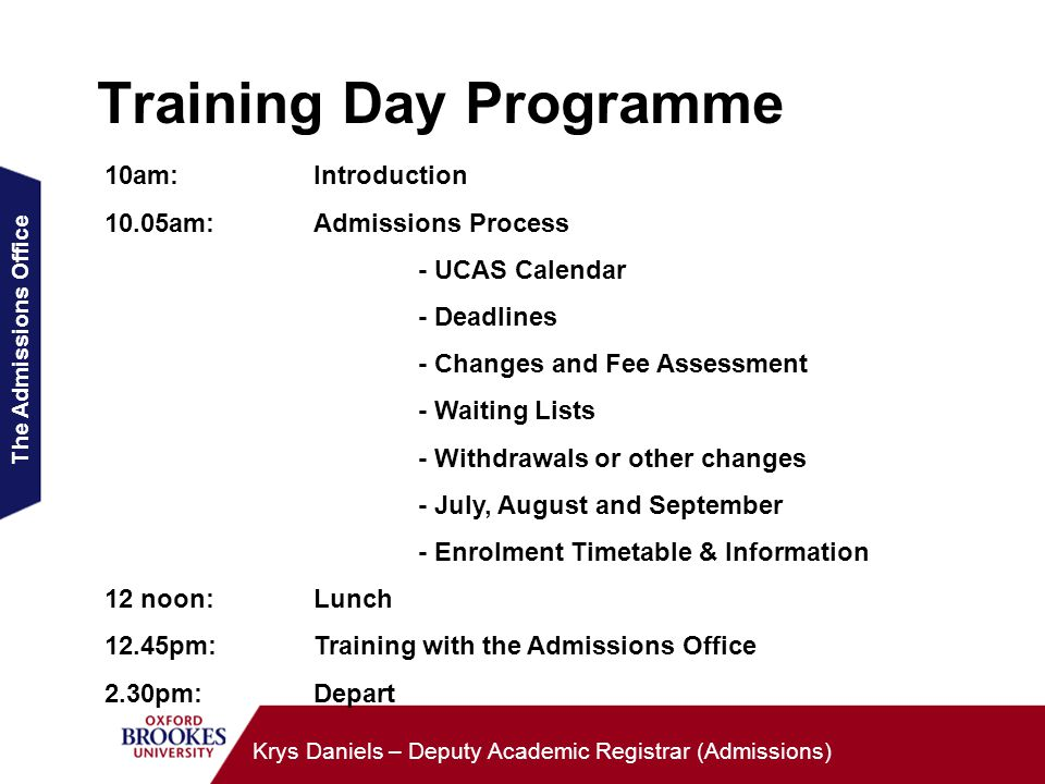 The Admissions Office Krys Daniels – Deputy Academic Registrar (Admissions) Training Day Programme 10am:Introduction 10.05am: Admissions Process - UCAS Calendar - Deadlines - Changes and Fee Assessment - Waiting Lists - Withdrawals or other changes - July, August and September - Enrolment Timetable & Information 12 noon:Lunch 12.45pm: Training with the Admissions Office 2.30pm: Depart