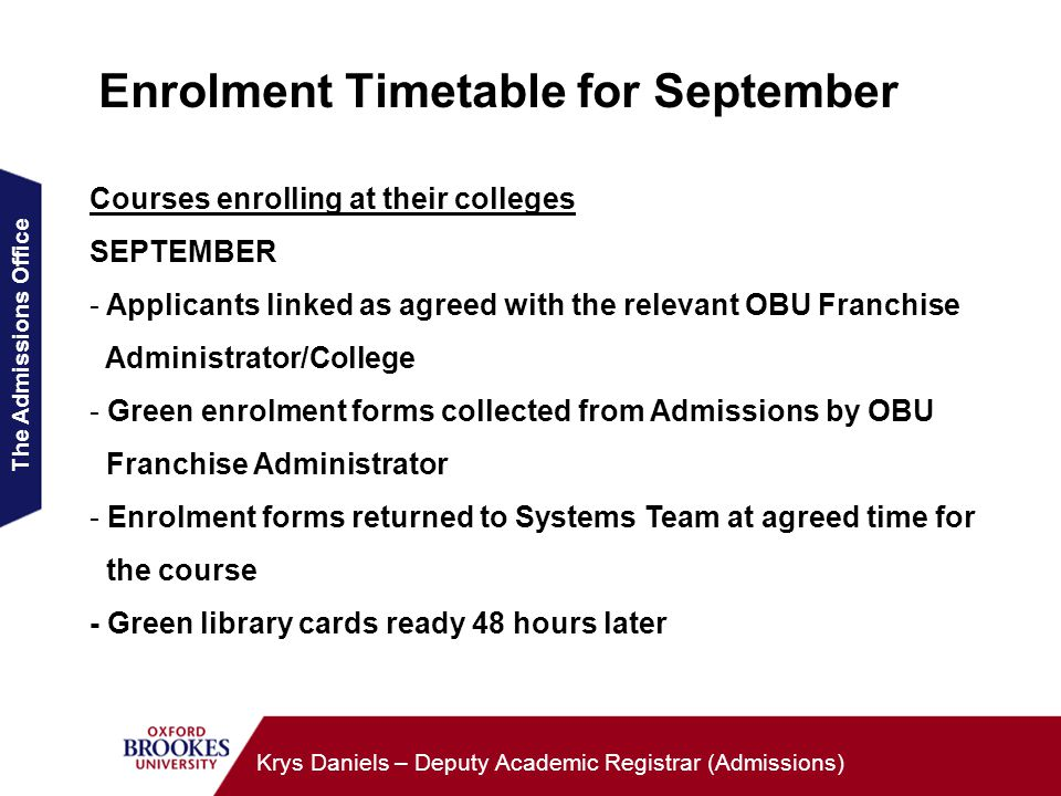 The Admissions Office Krys Daniels – Deputy Academic Registrar (Admissions) Enrolment Timetable for September Courses enrolling at their colleges SEPTEMBER - Applicants linked as agreed with the relevant OBU Franchise Administrator/College - Green enrolment forms collected from Admissions by OBU Franchise Administrator - Enrolment forms returned to Systems Team at agreed time for the course - Green library cards ready 48 hours later